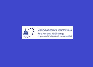 Międzynarodowa konferencja: Rola Kościoła katolickiego w procesie integracji europejskiej